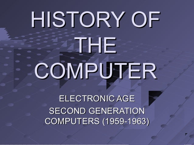 HISTORY OFHISTORY OF THETHE COMPUTERCOMPUTER ELECTRONIC AGEELECTRONIC AGE SECOND GENERATIONSECOND GENERATION COMPUTERS (19...