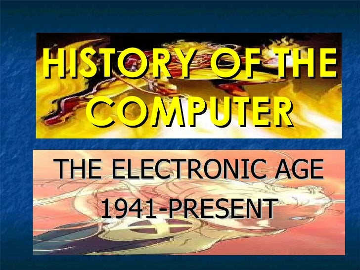 HISTORY OF THE COMPUTER THE ELECTRONIC AGE 1941-PRESENT