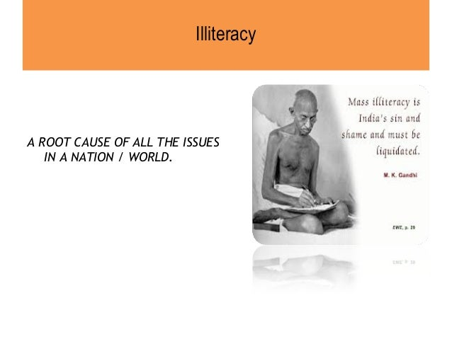 mass illiteracy problem in india Major problems in india i think the illiteracy is the major problem in india today peoples are the tomorrow citizenswe should encorage the people who are not studying ,and the government should give the minimum facilities to the people.