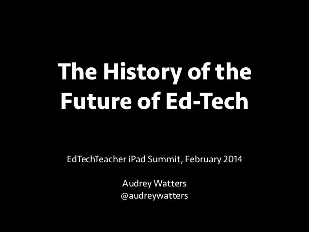 The History of the Future of Ed-Tech EdTechTeacher iPad Summit, February 2014 !  Audrey Watters @audreywatters