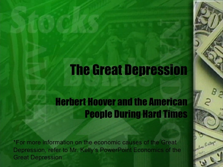 The Great Depression Herbert Hoover and the American People During Hard Times *For more information on the economic causes...