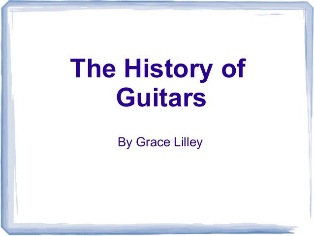 The History of Guitars By Grace Lilley