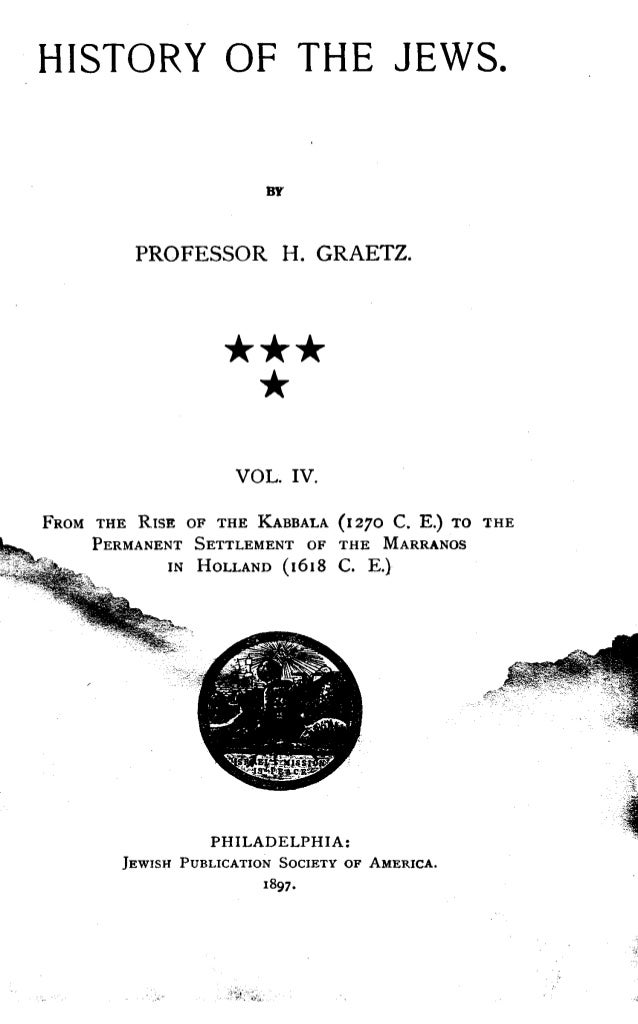 HISTORY OF THE JEWS. BY PROFESSOR H . GRAETZ. VOL. IV. FROM THE RISE OF THE KABBALA (1270 C . E.) TO THE PERMANENT SETTLEM...