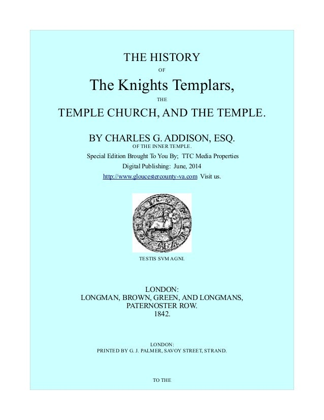 THE HISTORY OF The Knights Templars, THE TEMPLE CHURCH, AND THE TEMPLE. BY CHARLES G. ADDISON, ESQ. OF THE INNER TEMPLE. S...
