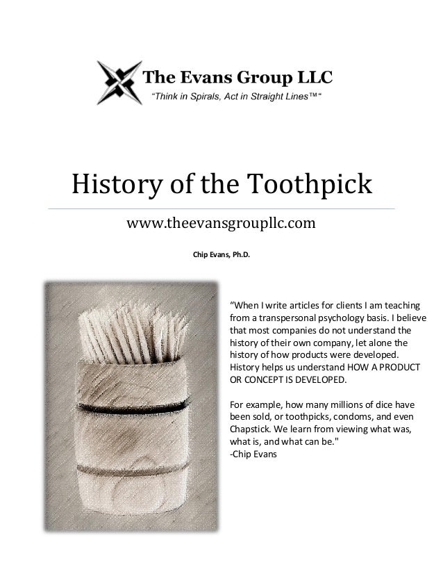 """History of the Toothpick www.theevansgroupllc.com Chip Evans, Ph.D. """"When I write articles for clients I am teaching from ..."""