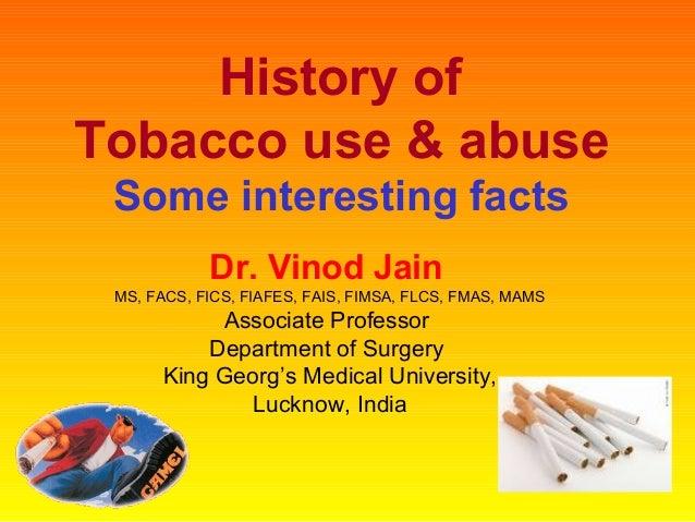 History ofTobacco use & abuseSome interesting factsDr. Vinod JainMS, FACS, FICS, FIAFES, FAIS, FIMSA, FLCS, FMAS, MAMSAsso...