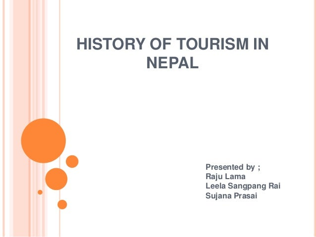 HISTORY OF TOURISM IN NEPAL Presented by ; Raju Lama Leela Sangpang Rai Sujana Prasai