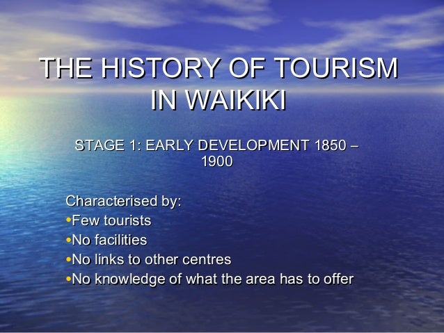 THE HISTORY OF TOURISM IN WAIKIKI STAGE 1: EARLY DEVELOPMENT 1850 – 1900 Characterised by: •Few tourists •No facilities •N...