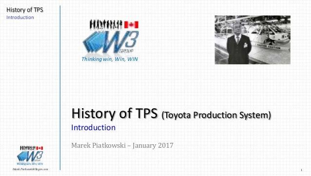 1Marek.Piatkowski@Rogers.com History of TPS Introduction Thinkingwin, Win, WIN History of TPS (Toyota Production System) I...