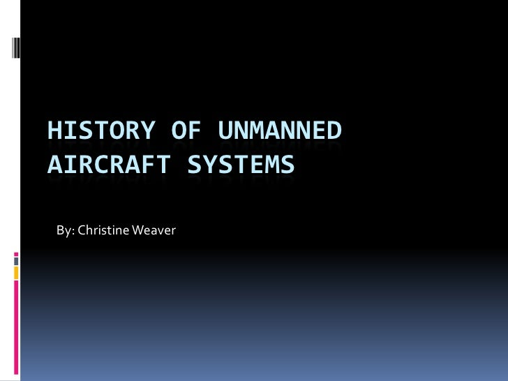 HISTORY OF UNMANNEDAIRCRAFT SYSTEMSBy: Christine Weaver
