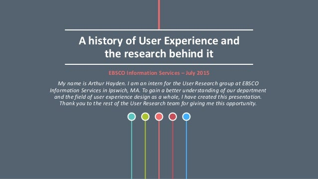 A history of User Experience and the research behind it My name is Arthur Hayden. I am an intern for the User Research gro...