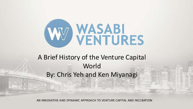A Brief History of the Venture Capital World By: Chris Yeh and Ken Miyanagi  AN INNOVATIVE AND DYNAMIC APPROACH TO VENTURE...