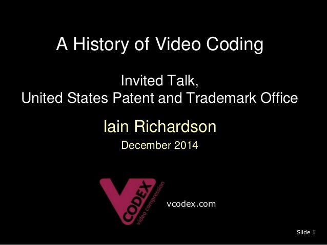 A History of Video Coding  Invited Talk,  United States Patent and Trademark Office  Iain Richardson  December 2014  Slide...