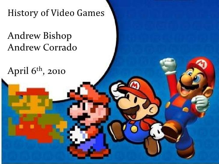 History of Video Games<br />Andrew Bishop <br />Andrew Corrado<br />April 6th, 2010<br />