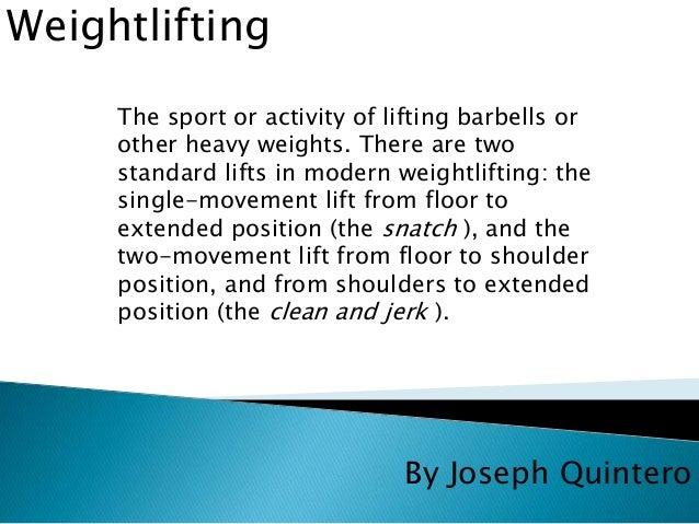 By Joseph Quintero  Weightlifting  The sport or activity of lifting barbells or  other heavy weights. There are two  stand...