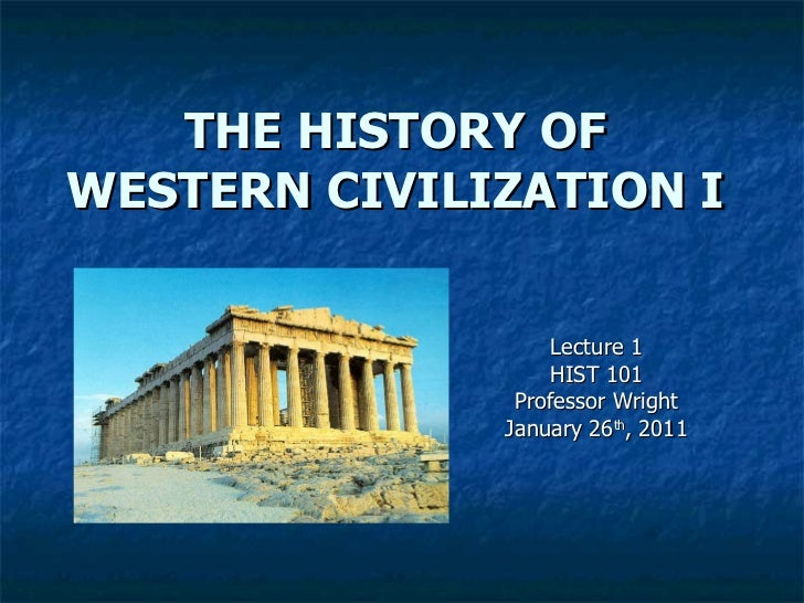 THE HISTORY OF WESTERN CIVILIZATION I Lecture 1 HIST 101 Professor Wright January 26 th , 2011