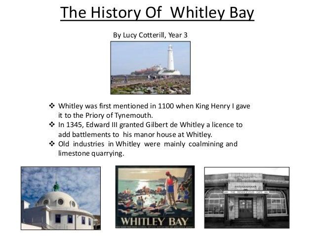 The History Of Whitley Bay  Whitley was first mentioned in 1100 when King Henry I gave it to the Priory of Tynemouth.  I...