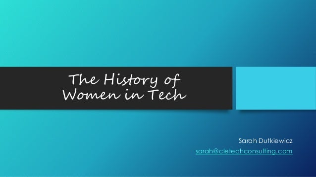 The History of Women in Tech Sarah Dutkiewicz sarah@cletechconsulting.com