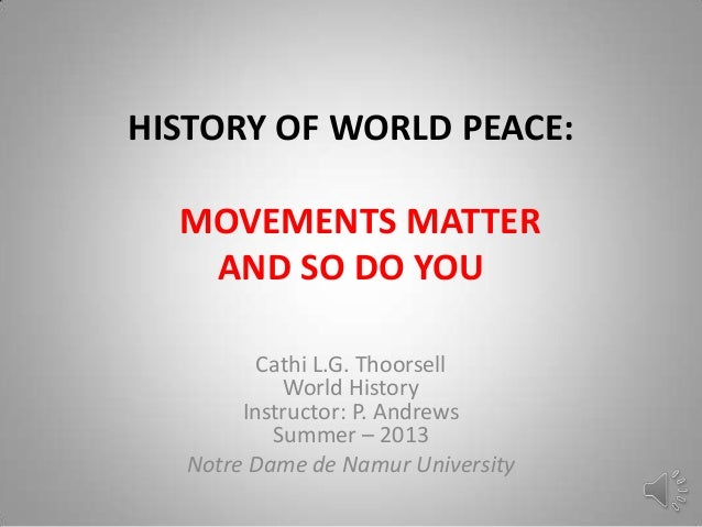 HISTORY OF WORLD PEACE: MOVEMENTS MATTER AND SO DO YOU Cathi L.G. Thoorsell World History Instructor: P. Andrews Summer – ...