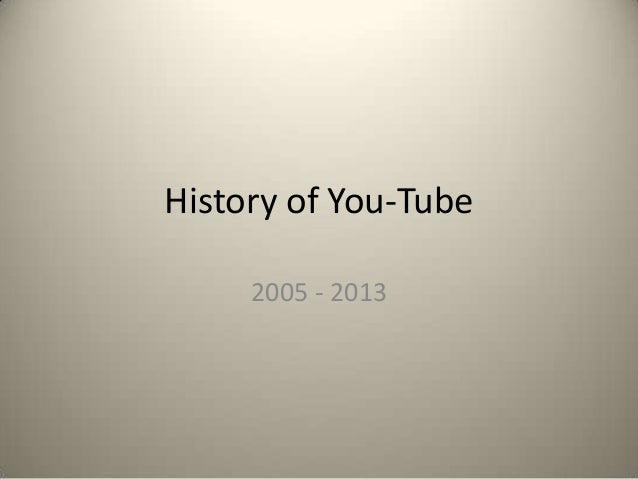 History of You-Tube 2005 - 2013
