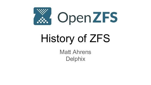 History of ZFS Matt Ahrens Delphix