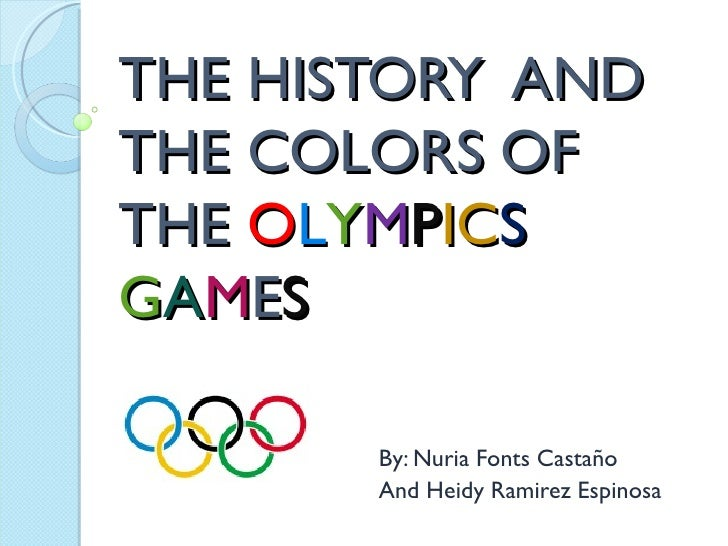 THE HISTORY ANDTHE COLORS OFTHE OLYMPICSGAMES       By: Nuria Fonts Castaño       And Heidy Ramirez Espinosa