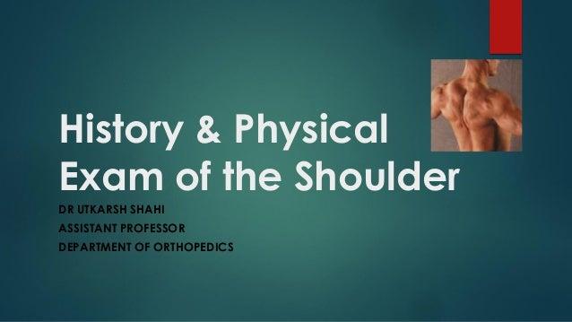 History & Physical Exam of the Shoulder DR UTKARSH SHAHI ASSISTANT PROFESSOR DEPARTMENT OF ORTHOPEDICS