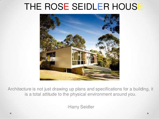 THE ROSE SEIDLER HOUSE  Architecture is not just drawing up plans and specifications for a building, it is a total attitud...
