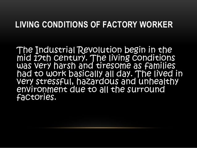 working conditions in the industrial revolution The industrial age that occurred after the civil war created a demand for labor and many children were drawn into the labor force factory wages were so low that children often had to work to help support their families.