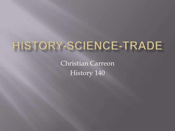 History-Science-Trade<br />Christian Carreon<br />History 140<br />