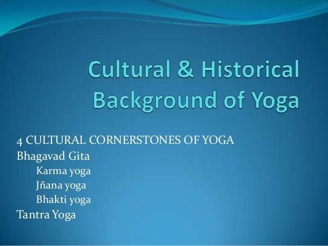 4 CULTURAL CORNERSTONES OF YOGA Bhagavad Gita •Karma yoga •Jñana yoga •Bhakti yoga  Tantra Yoga