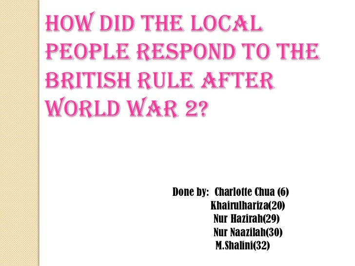 How did the local people respond to the British Rule after World War 2?<br />Done by:  Charlotte Chua (6)<br />Khairulhari...