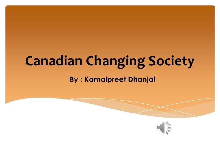 Canadian Changing Society      By : Kamalpreet Dhanjal