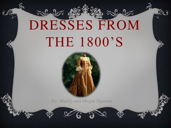 DRESSES FROM  THE 1800'S  By: Maddy and Megan Harmon