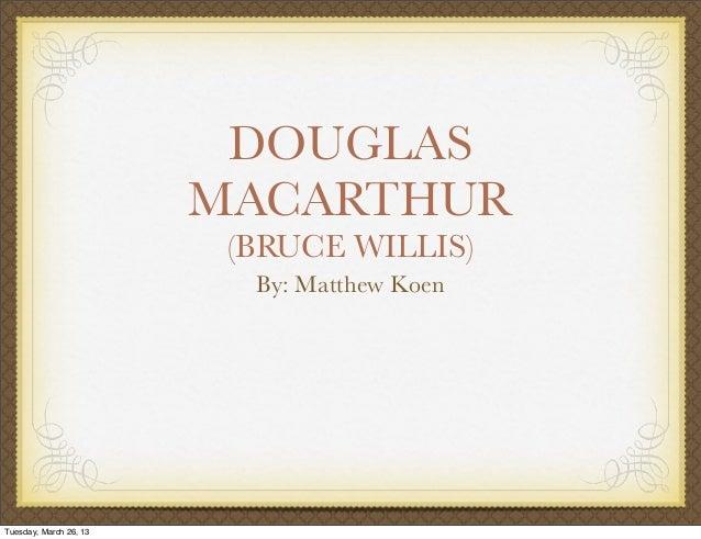 DOUGLAS                        MACARTHUR                         (BRUCE WILLIS)                          By: Matthew KoenT...