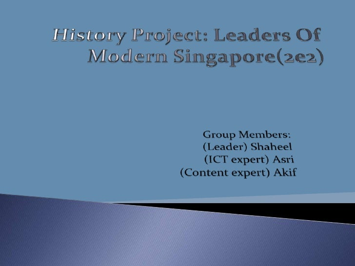 History Project: Leaders Of Modern Singapore(2e2)<br />Group Members:<br />(Leader) Shaheel<br />(ICT expert) Asri<br />(C...