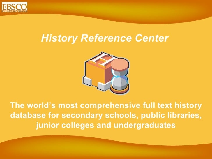 History Reference Center  The world's most comprehensive full text history database for secondary schools, public librarie...