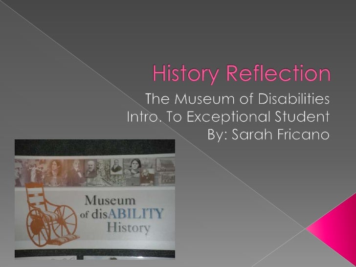 History Reflection<br />The Museum of Disabilities<br />Intro. To Exceptional Student<br />By: Sarah Fricano<br />