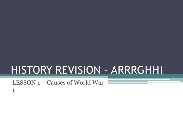 HISTORY REVISION – ARRRGHH! LESSON 1 – Causes of World War 1