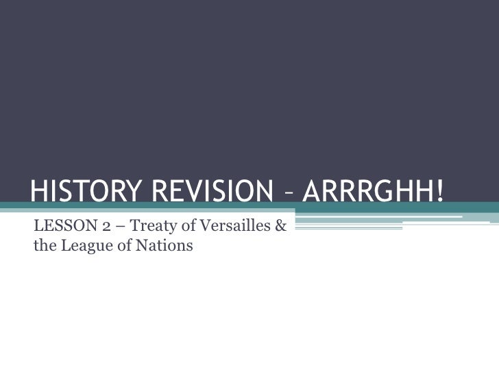 HISTORY REVISION – ARRRGHH! LESSON 2 – Treaty of Versailles & the League of Nations