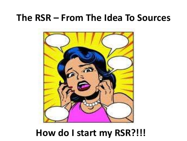 The RSR – From The Idea To Sources How do I start my RSR?!!!