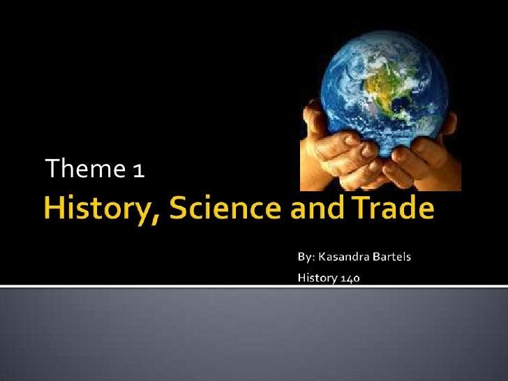 History, Science and TradeBy: Kasandra BartelsHistory 140<br />Theme 1<br />