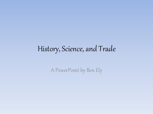 History, Science, and Trade A PowerPoint by Ben Ely