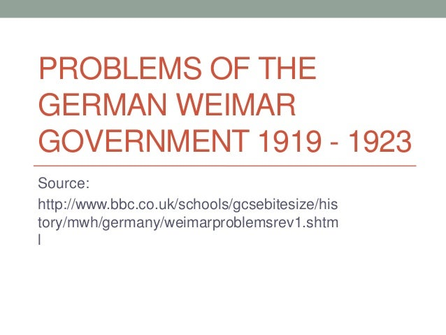 PROBLEMS OF THE GERMAN WEIMAR GOVERNMENT 1919 - 1923 Source: http://www.bbc.co.uk/schools/gcsebitesize/his tory/mwh/german...