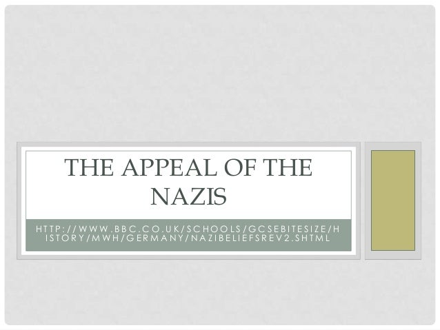 THE APPEAL OF THE NAZIS HTTP://WWW.BBC.CO.UK/SCHOOLS/GCSEBITESIZE/H ISTORY/MWH/GERMANY/NAZIBELIEFSREV2.SHTML