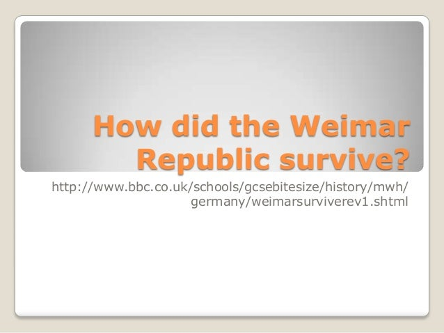 How did the Weimar Republic survive? http://www.bbc.co.uk/schools/gcsebitesize/history/mwh/ germany/weimarsurviverev1.shtm...