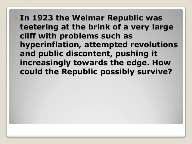 how did the weimar republic survive There were many contributing factors that enabled the weimar republic to overcome the problems it faced and survive the weimar government itself took action to save the republic by making.