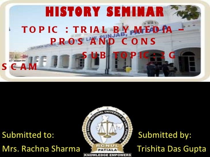 HISTORY SEMINAR TOPIC  :  TRIAL BY MEDIA – PROS AND CONS SUB TOPIC:  2  G SCAM Submitted to:  Submitted by: Mrs. Rachna Sh...