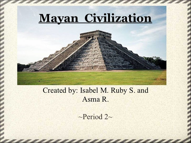 Mayan CivilizationCreated by: Isabel M. Ruby S. and             Asma R.           ~Period 2~