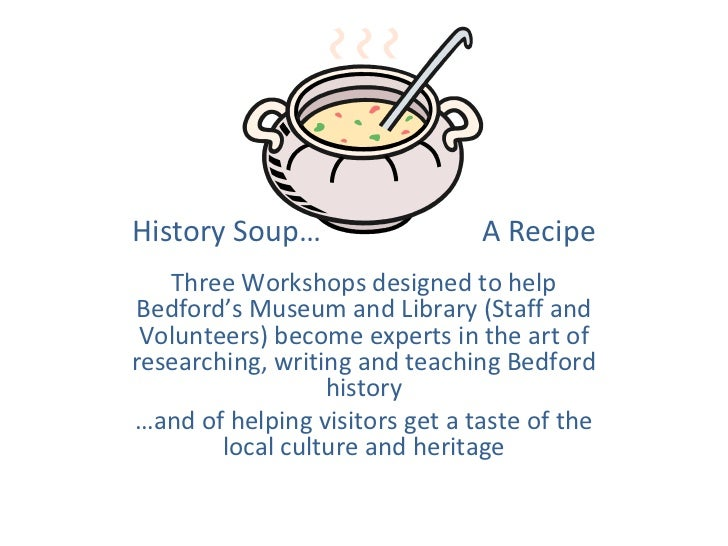 History Soup…                   A Recipe   Three Workshops designed to help Bedford's Museum and Library (Staff and Volunt...